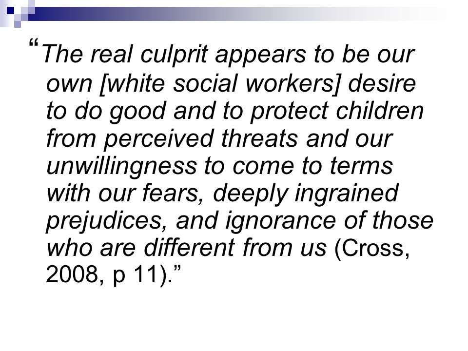 The real culprit appears to be our own [white social workers] desire to do good and to protect children from perceived threats and our unwillingness to come to terms with our fears, deeply ingrained prejudices, and ignorance of those who are different from us (Cross, 2008, p 11).